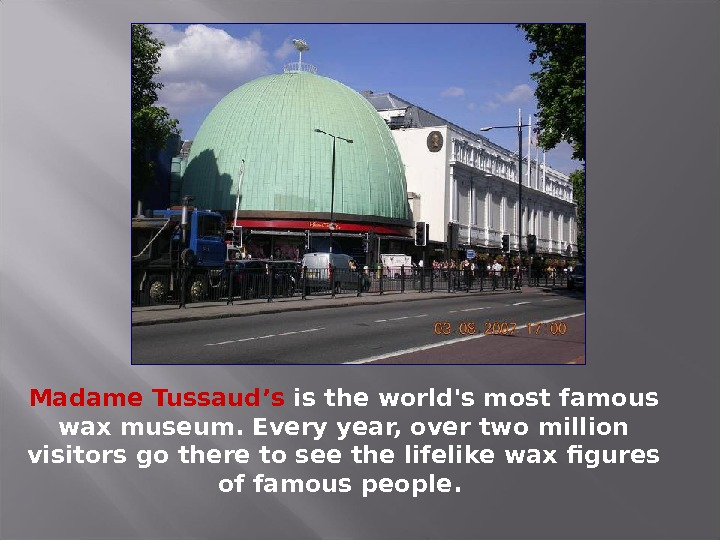 Madame Tussaud's is the world's most famous wax museum. Every year, over two million visitors go