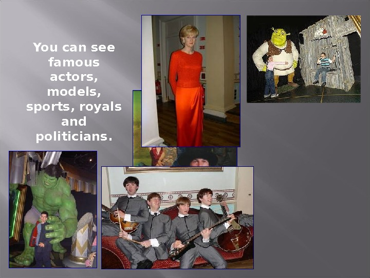 You can see famous actors,  models,  sports, royals and politicians.