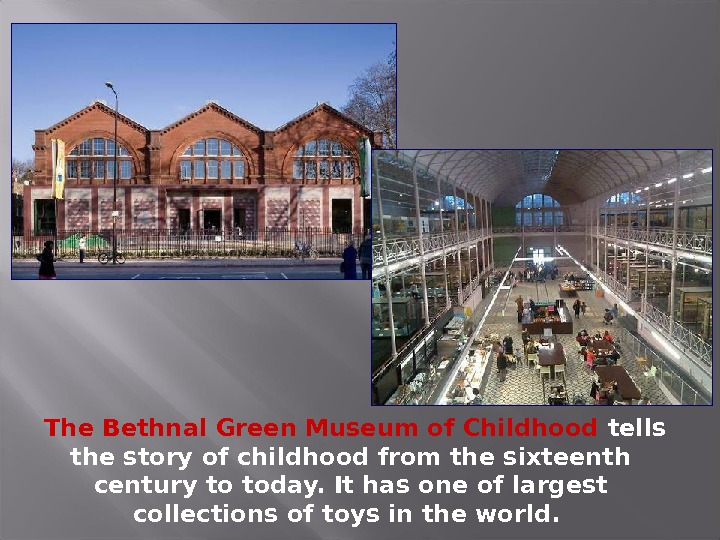 The Bethnal Green Museum of Childhood tells the story of childhood from the sixteenth century