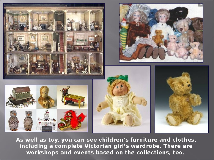 As well as toy, you can see children's furniture and clothes,  including a complete Victorian