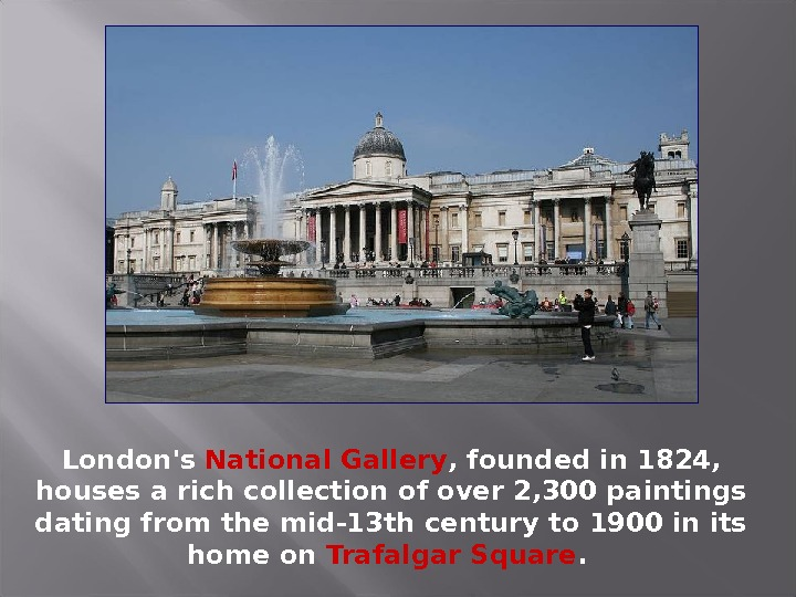 London's National Gallery , founded in 1824,  houses a rich collection of over 2, 300