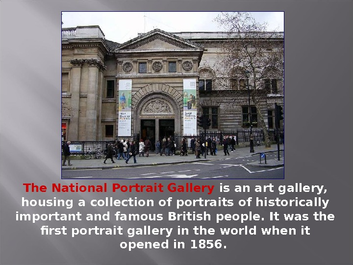 The National Portrait Gallery is an art gallery,  housing a collection of portraits of historically