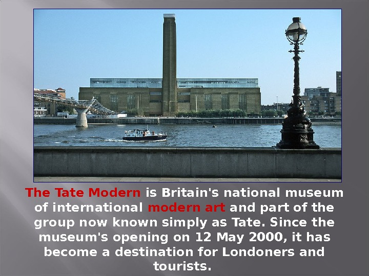 The Tate Modern is Britain's national museum of international modern art and part of the group
