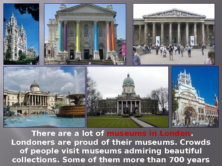 There a lot of museums in Londoners are proud of their museums. Crowds of people