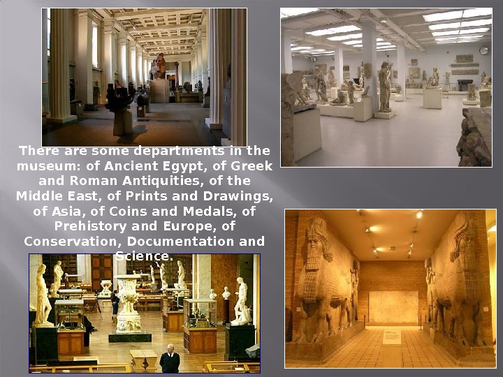 There are some departments in the museum: of Ancient Egypt, of Greek and Roman Antiquities, of