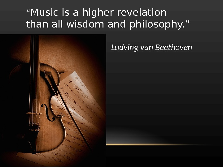 """ Music is a higher revelation than all wisdom and philosophy. "" Ludving van Beethoven"