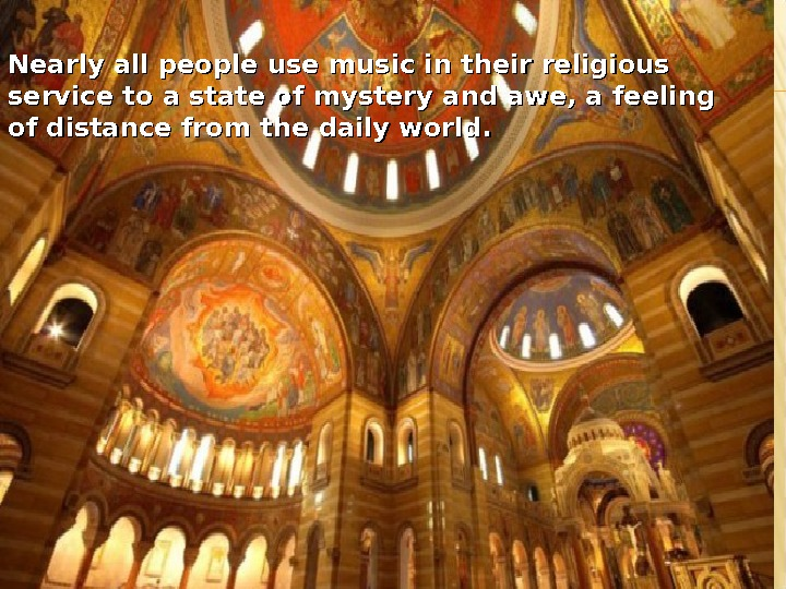 Nearly all people use music in their religious service to a state of mystery and awe,