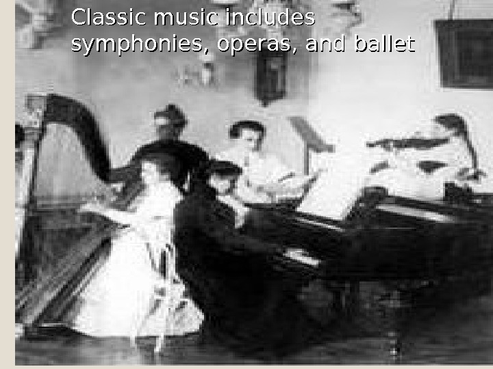 Classic music includes symphonies, operas, and ballet