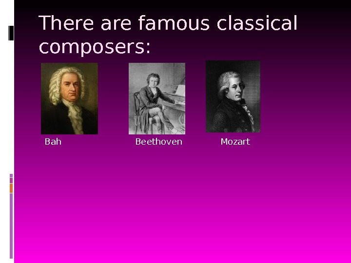 There are famous classical composers: Bah Beethoven Mozart