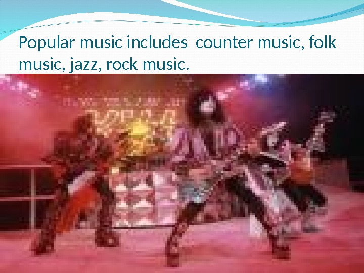 Popular music includes counter music, folk music, jazz, rock music.