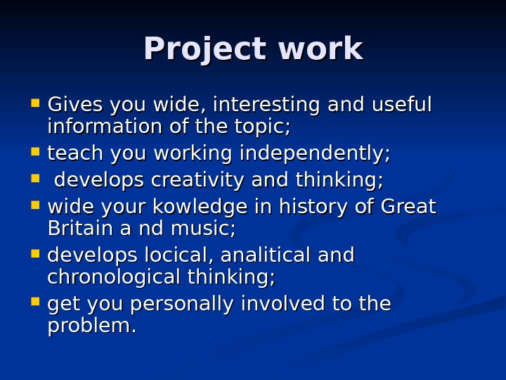 Project work Gives you wide, interesting and useful information of the topic;  teach