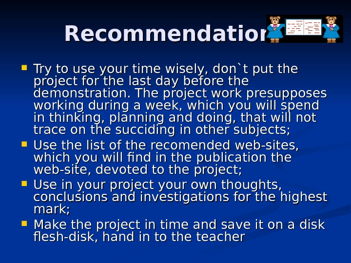 Recommendations Try to use your time wisely, don`t put the project for the last