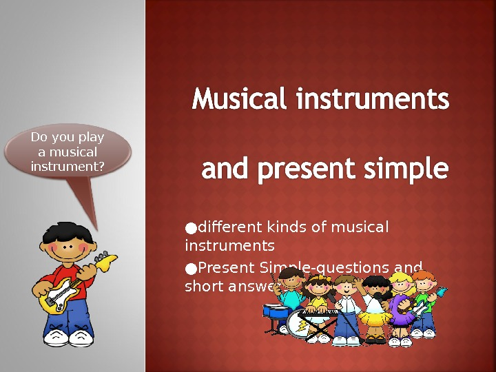 ● different kinds of musical instruments ● Present Simple-questions and short answers. Do you play a
