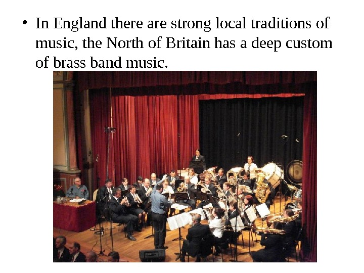• In England there are strong local traditions of music, the North of Britain has