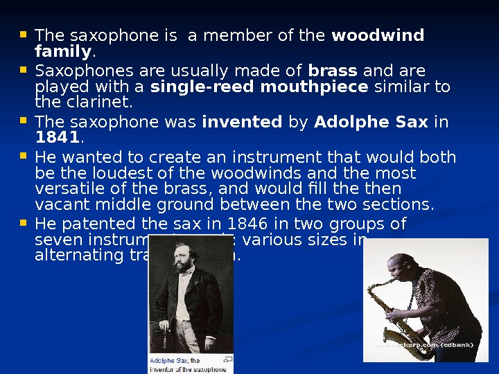 The saxophone is a member of the woodwind family.  Saxophones are usually made