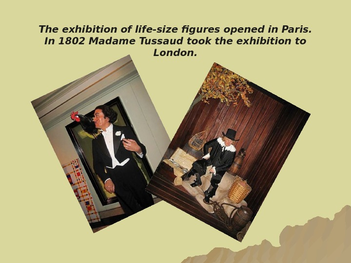 The exhibition of life-size figures opened in Paris.  In 1802 Madame Tussaud took the exhibition