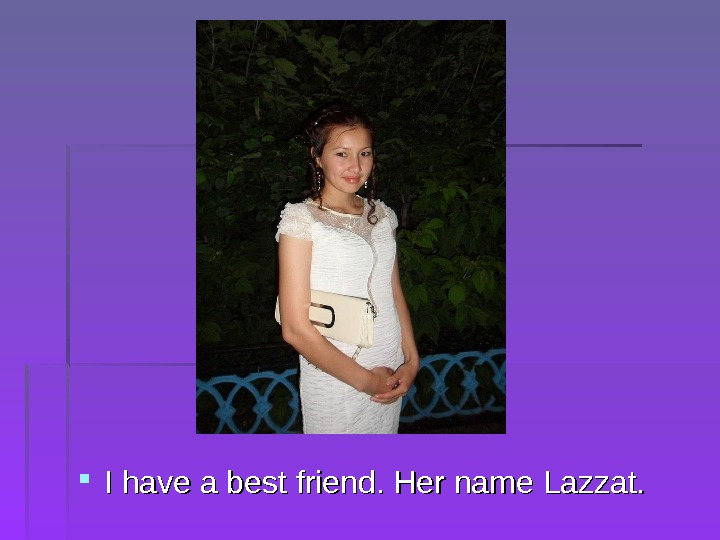 I have a best friend. Her name Lazzat.