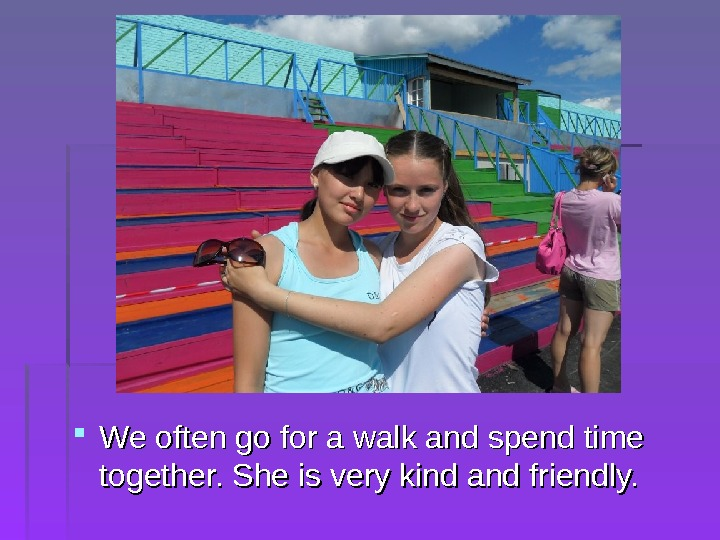 We often go for a walk and spend time together. She is very kind