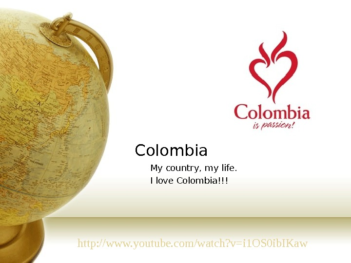 Colombia My country, my life. I love Colombia!!! http: //www. youtube. com/watch? v=i 1 OS 0