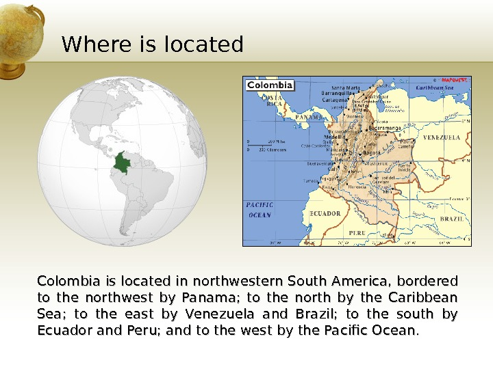 Where is located Colombia is located in northwestern South America, bordered to the northwest by Panama;