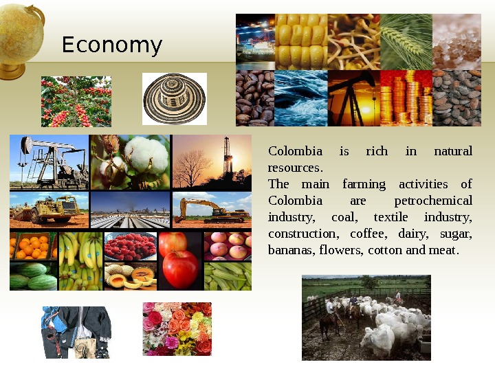 Economy Colombia is rich in natural resources. The main farming activities of Colombia are petrochemical industry,