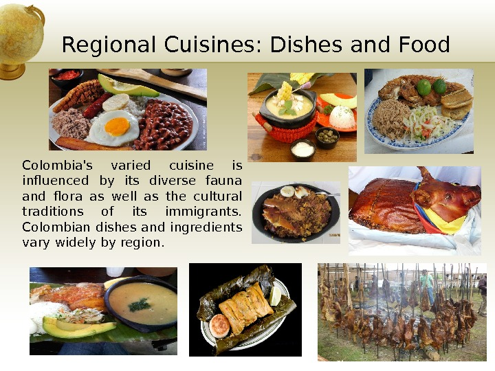 Regional Cuisines: Dishes and Food Colombia's varied cuisine is influenced by its diverse fauna and flora