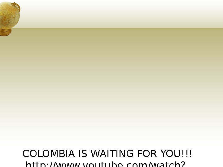 COLOMBIA IS WAITING FOR YOU!!! http: //www. youtube. com/watch? v=3 ZPz. NVwgj. VI http: //www. youtube.