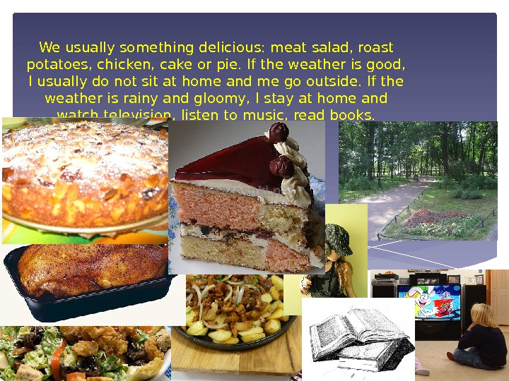 We usually something delicious: meat salad, roast potatoes, chicken, cake or pie. If the weather is