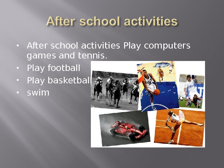 After school activities Play computers games and tennis.  Play football Play basketball swim