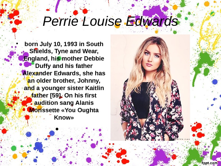 Perrie Louise Edwards • born July 10, 1993 in South Shields, Tyne and Wear,  England,