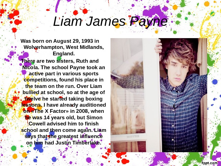 Liam James Payne Was b orn on August 29, 1993 in Wolverhampton, West Midlands,  England.