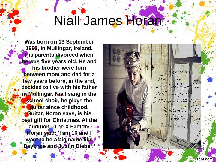 Niall James Horan • Was born on 13 September 1993, in Mullingar, Ireland.  His parents