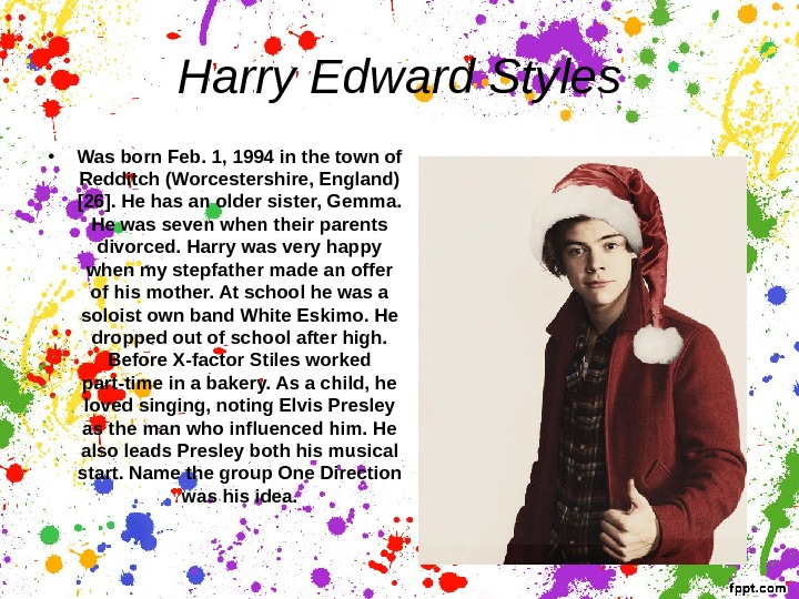 Harry Edward Styles • Was born Feb. 1, 1994 in the town of Redditch (Worcestershire, England)