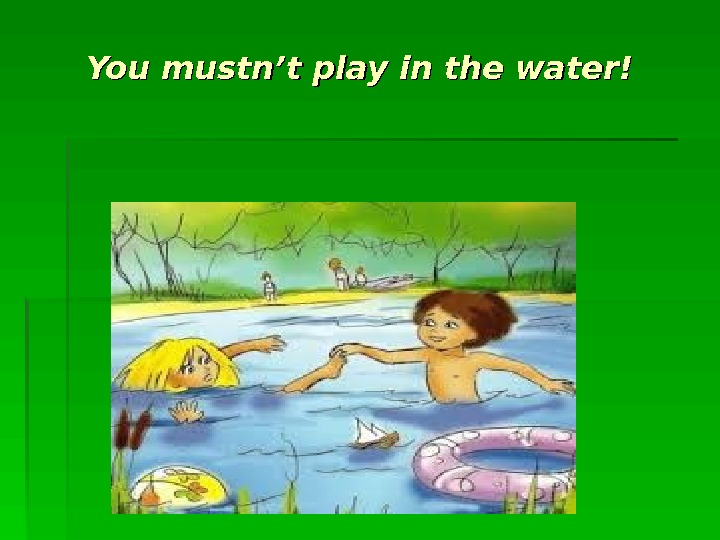 You mustn't play in the water!