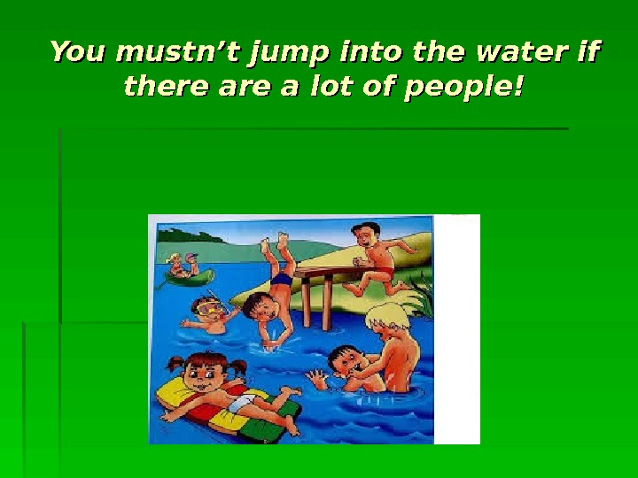 You mustn't jump into the water if there are a lot of people!