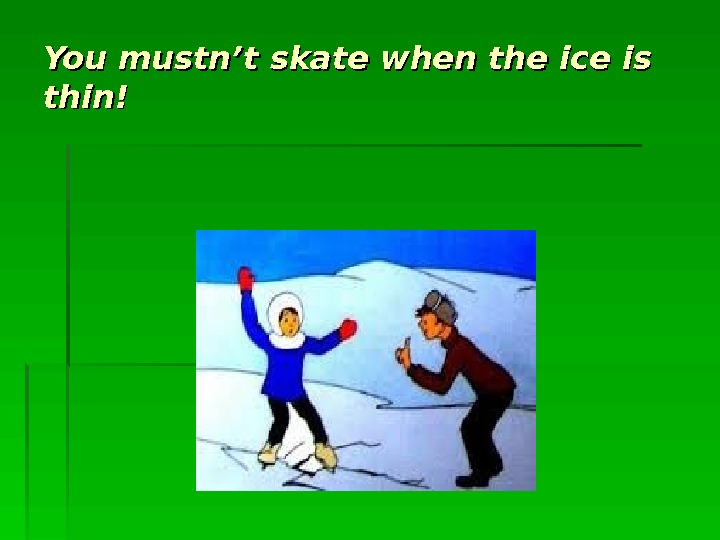 You mustn't skate when the ice is thin!