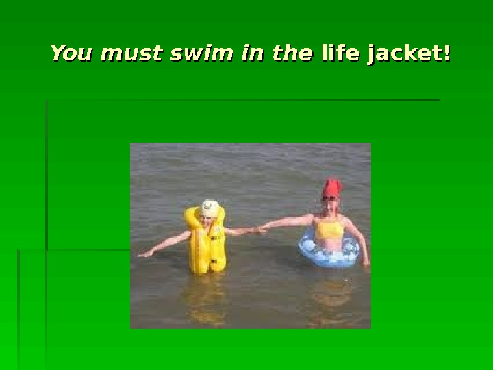 You must swim in the life jacket!