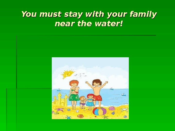 You must stay with your family near the water!
