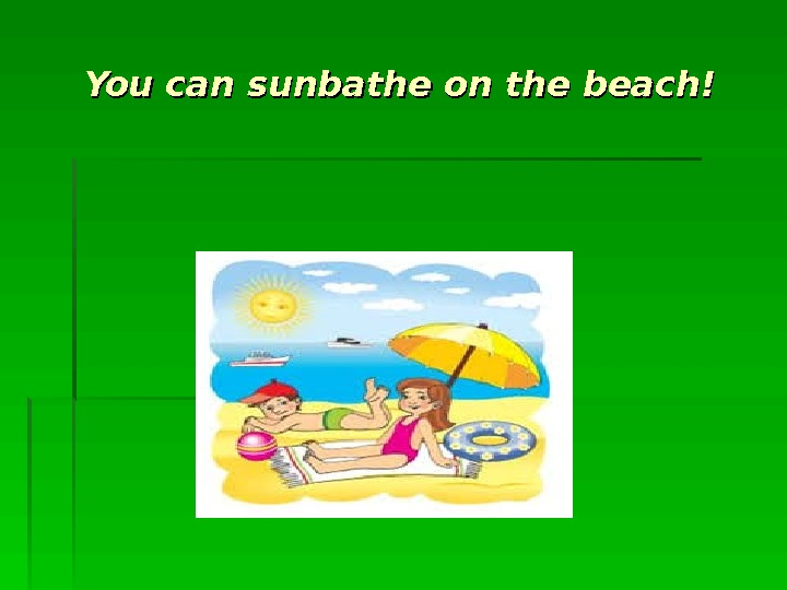 You can sunbathe on the beach!