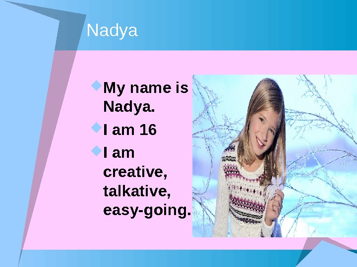 Nadya My name is Nadya.  I am 16 I am creative,  talkative,