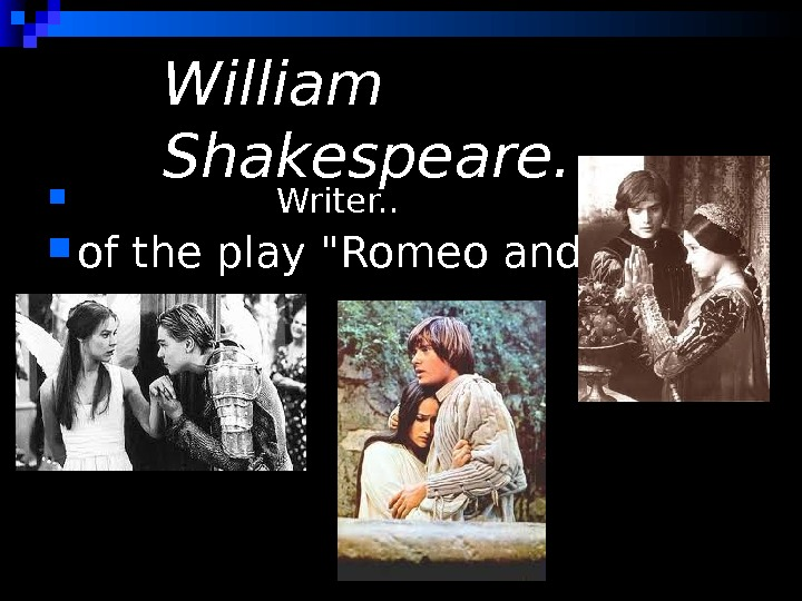 William Shakespeare.     Writer. .  of the play Romeo and