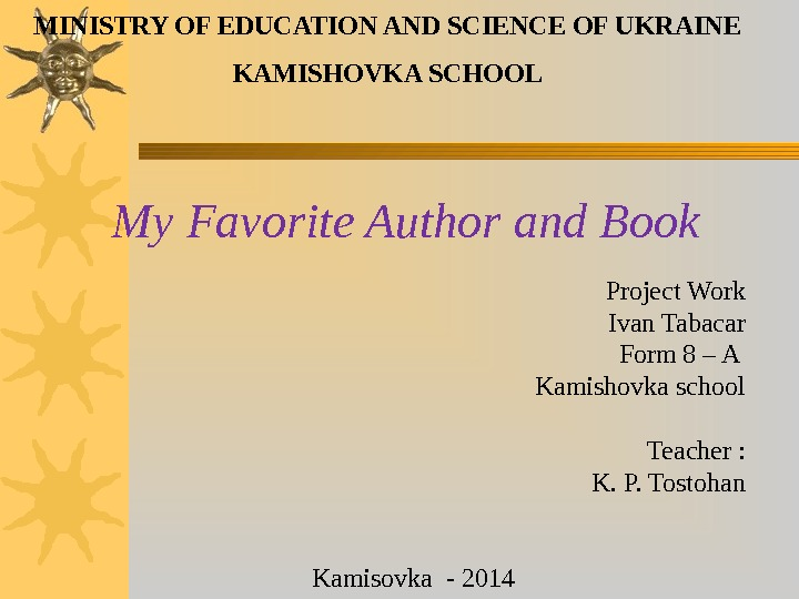 My Favorite Author and Book MINISTRY OF EDUCATION AND SCIENCE OF UKRAINE KAMISHOVKA SCHOOL Project