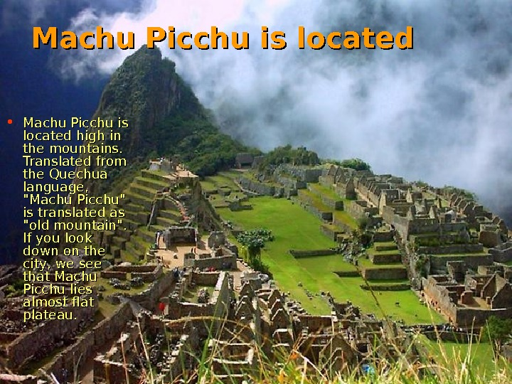 Machu Picchu is located • Machu Picchu is located high in the mountains.