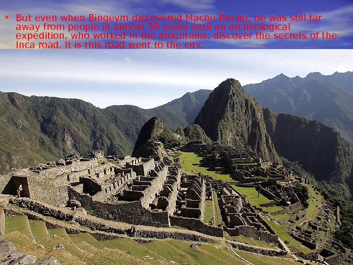 • But even when Bingeym discovered Machu Picchu, he was still far away from