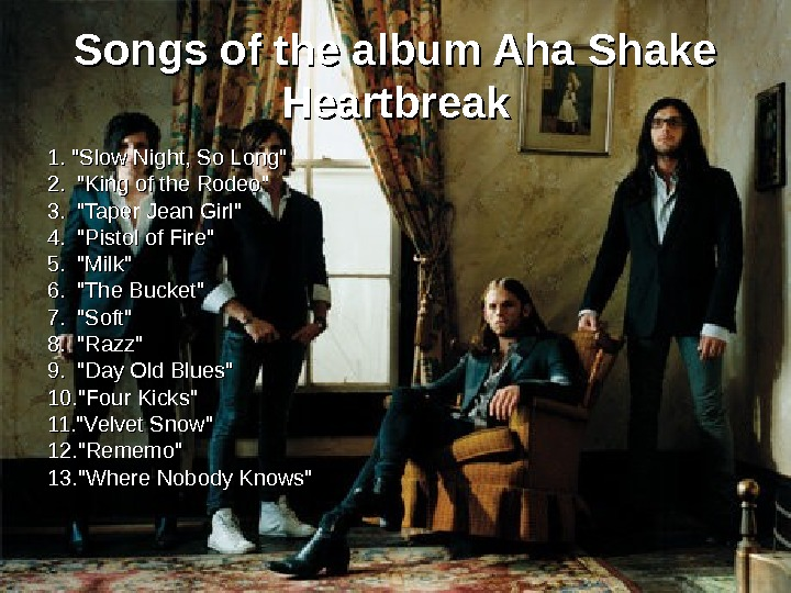 Songs of the album Aha Shake Heartbreak 1. 1.  Slow Night, So Long