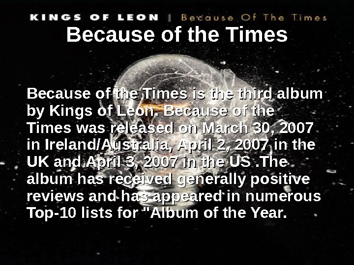 Because of the Times is the third album by Kings of Leon. Because of
