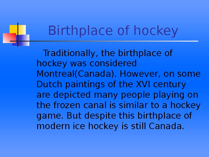 B irthplace of hockey   Traditionally, the birthplace of hockey was considered Montreal(Canada).