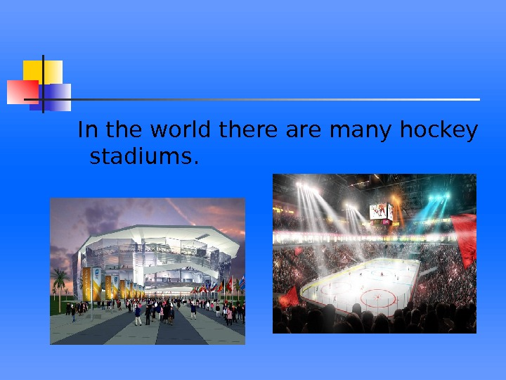 In the world there are many hockey stadiums.