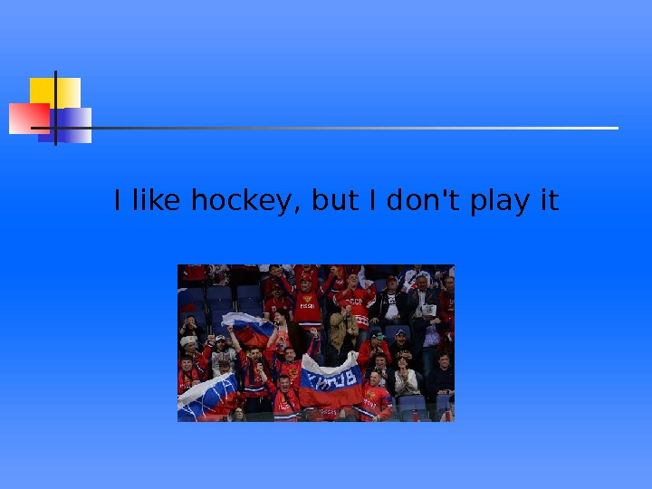 I like hockey, but I don't play it
