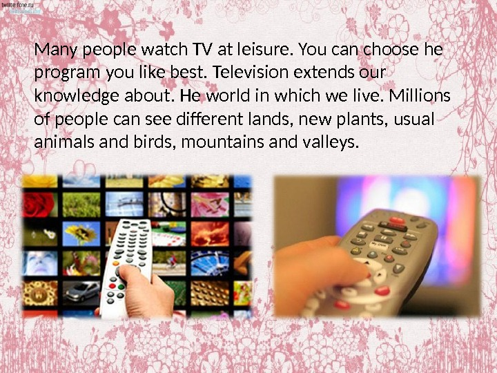 Many people watch TV at leisure. You can choose he program you like best. Television extends